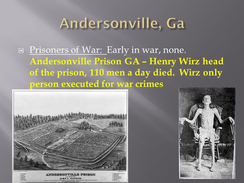  Prisoners of War: Early in war, none. Andersonville Prison GA – Henry Wirz head of the prison, 110 men a day died. Wirz only person executed for war