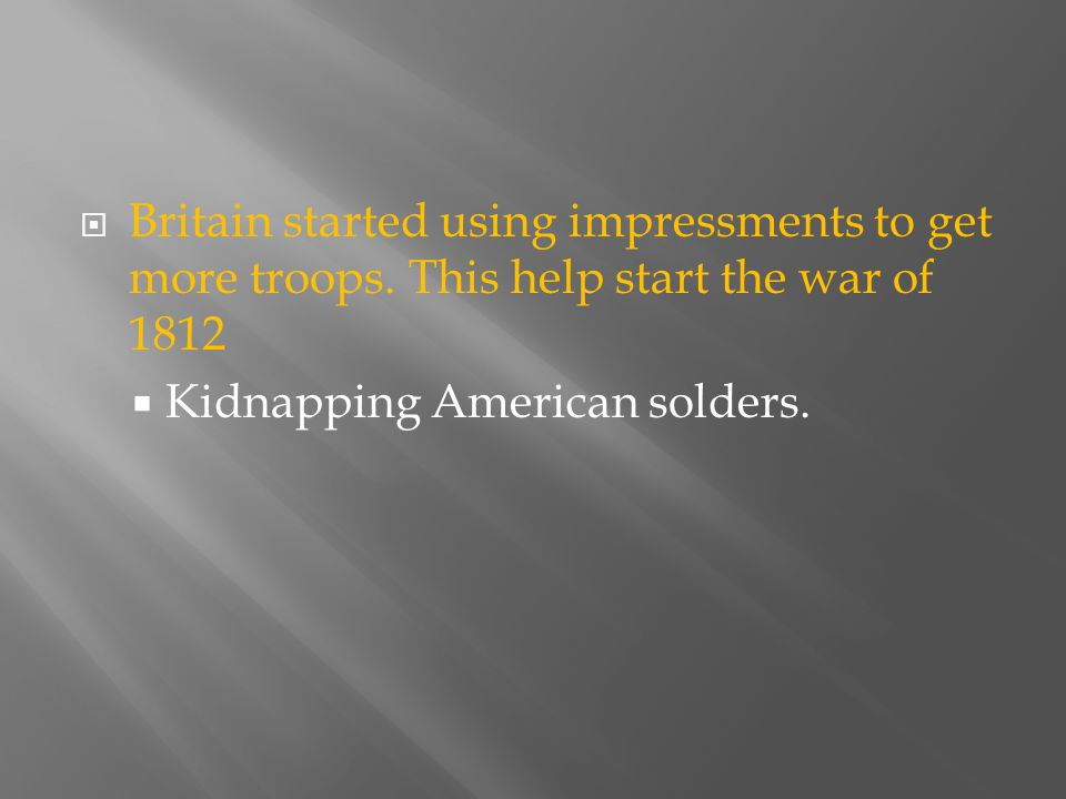  Britain started using impressments to get more troops. This help start the war of 1812  Kidnapping American solders.