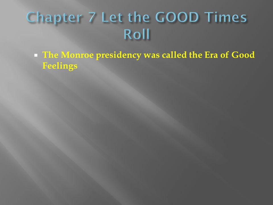  The Monroe presidency was called the Era of Good Feelings