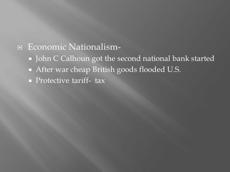  Economic Nationalism-  John C Calhoun got the second national bank started  After war cheap British goods flooded U.S.  Protective tariff- tax