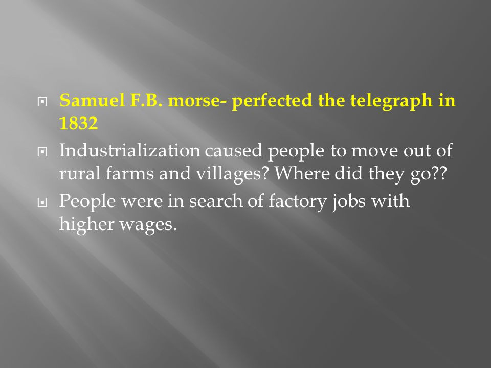  Samuel F.B. morse- perfected the telegraph in 1832  Industrialization caused people to move out of rural farms and villages? Where did they go?? 