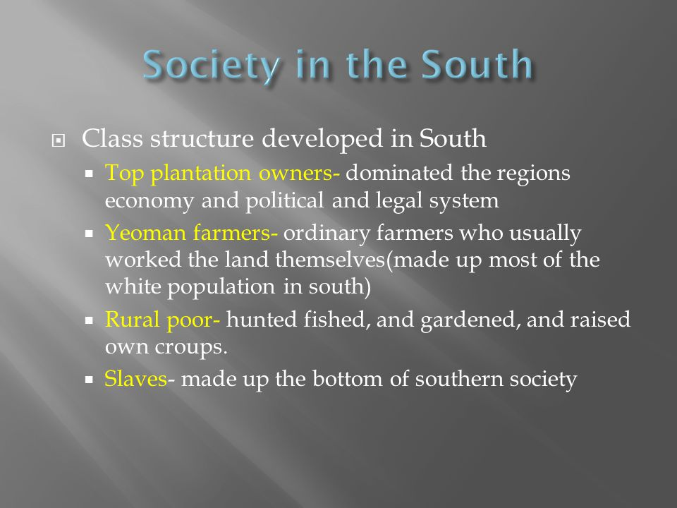  Class structure developed in South  Top plantation owners- dominated the regions economy and political and legal system  Yeoman farmers- ordinary