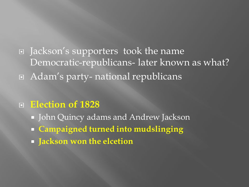  Jackson's supporters took the name Democratic-republicans- later known as what?  Adam's party- national republicans  Election of 1828  John Quinc