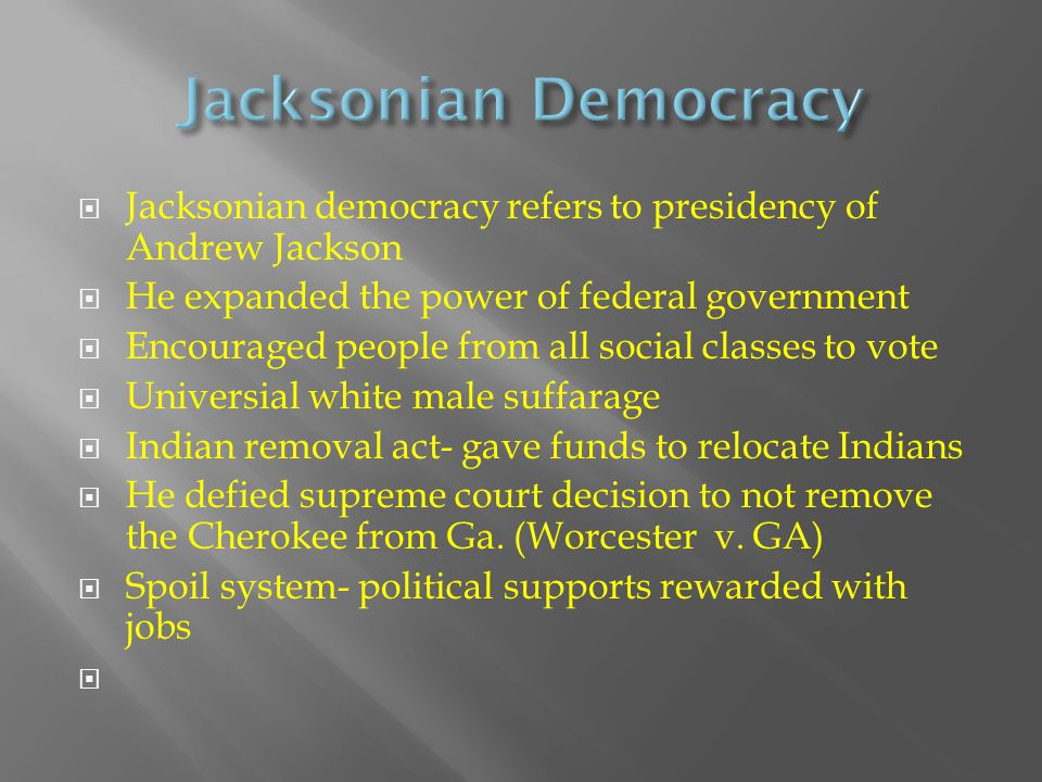  Jacksonian democracy refers to presidency of Andrew Jackson  He expanded the power of federal government  Encouraged people from all social classe