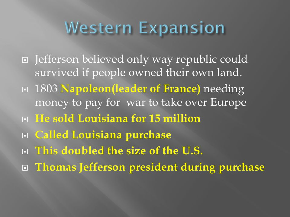  Jefferson believed only way republic could survived if people owned their own land.  1803 Napoleon(leader of France) needing money to pay for war t