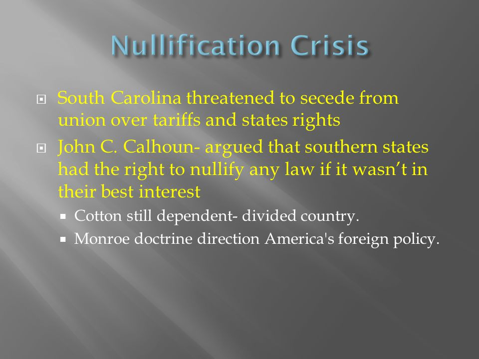  South Carolina threatened to secede from union over tariffs and states rights  John C. Calhoun- argued that southern states had the right to nullif