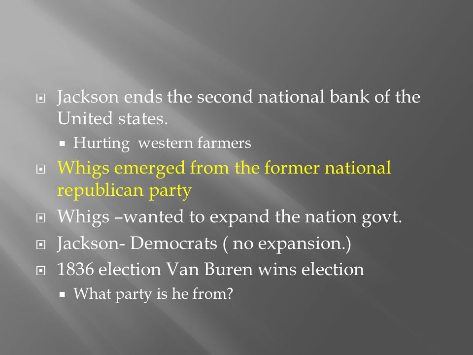  Jackson ends the second national bank of the United states.  Hurting western farmers  Whigs emerged from the former national republican party  Wh
