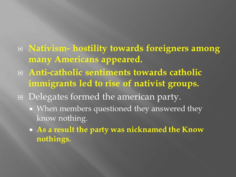  Nativism- hostility towards foreigners among many Americans appeared.  Anti-catholic sentiments towards catholic immigrants led to rise of nativist