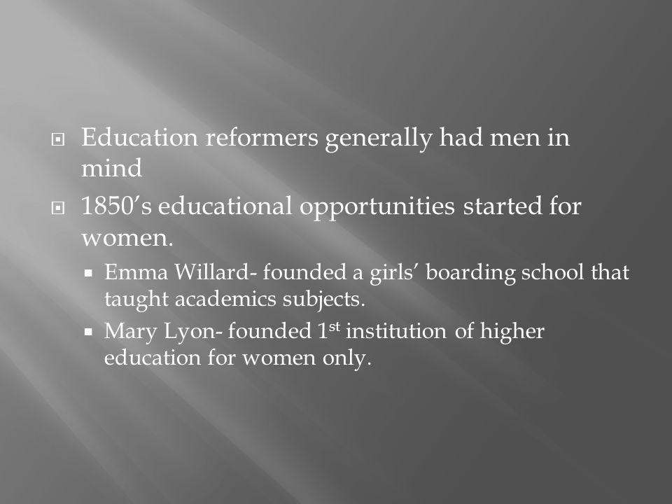  Education reformers generally had men in mind  1850's educational opportunities started for women.  Emma Willard- founded a girls' boarding school