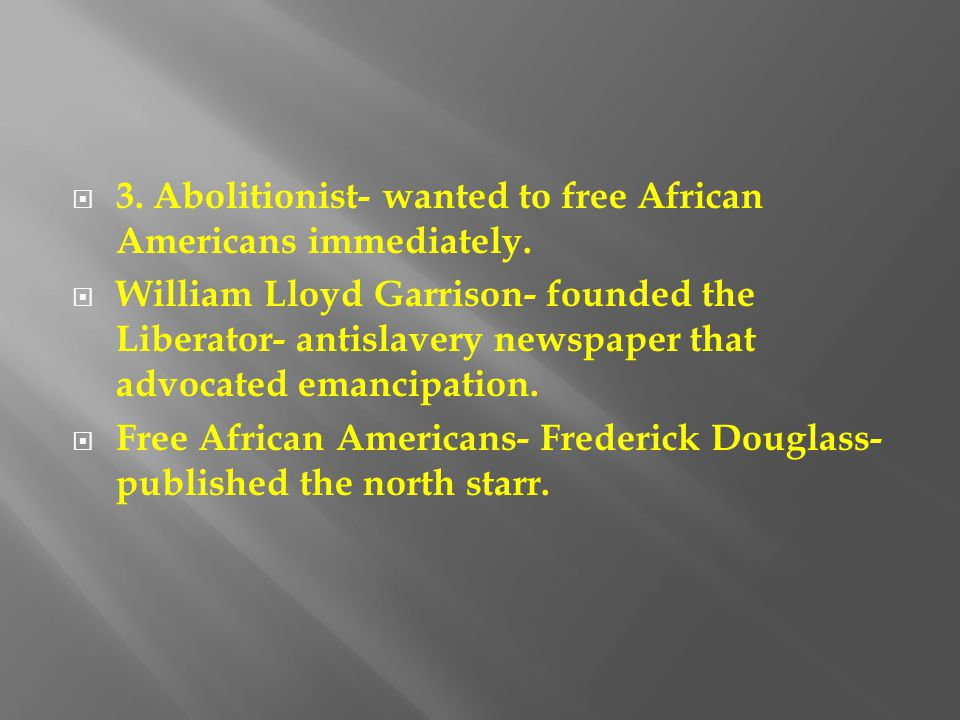  3. Abolitionist- wanted to free African Americans immediately.  William Lloyd Garrison- founded the Liberator- antislavery newspaper that advocated
