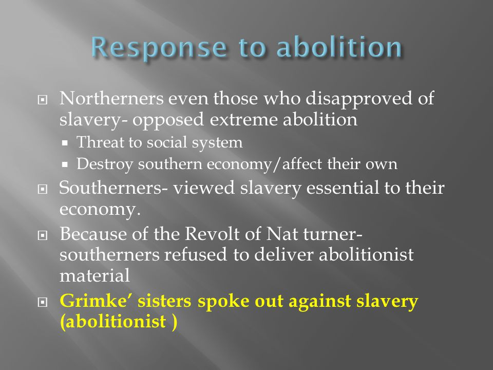  Northerners even those who disapproved of slavery- opposed extreme abolition  Threat to social system  Destroy southern economy/affect their own 