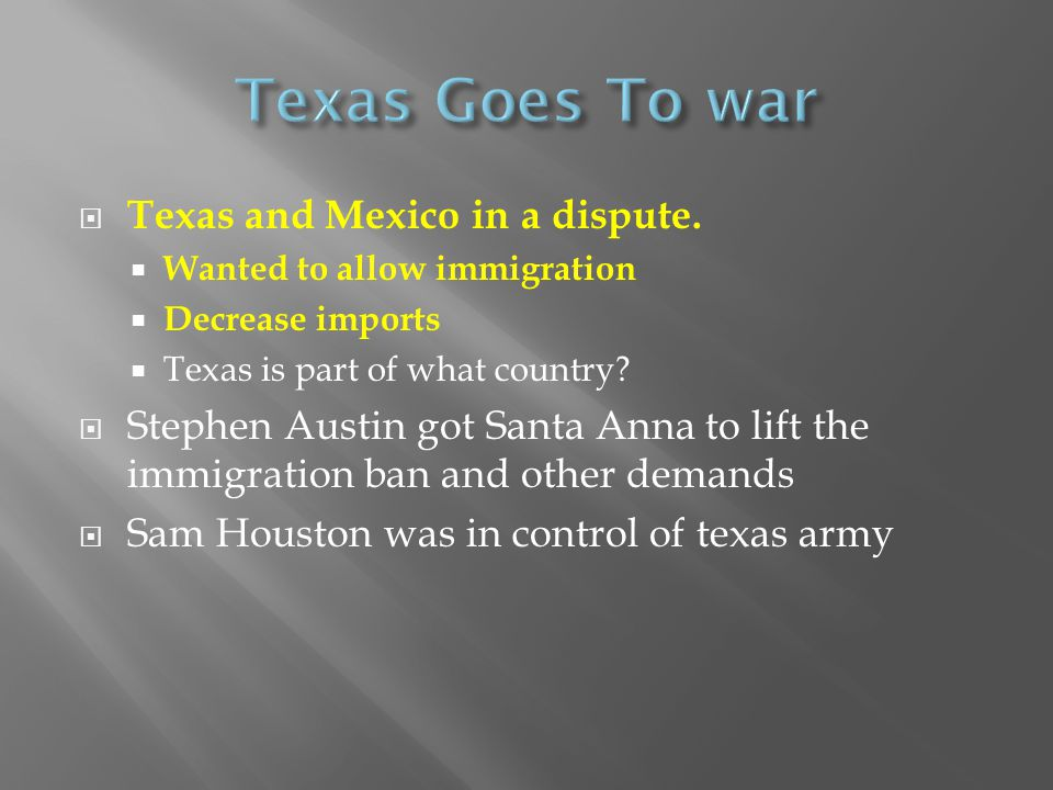  Texas and Mexico in a dispute.  Wanted to allow immigration  Decrease imports  Texas is part of what country?  Stephen Austin got Santa Anna to