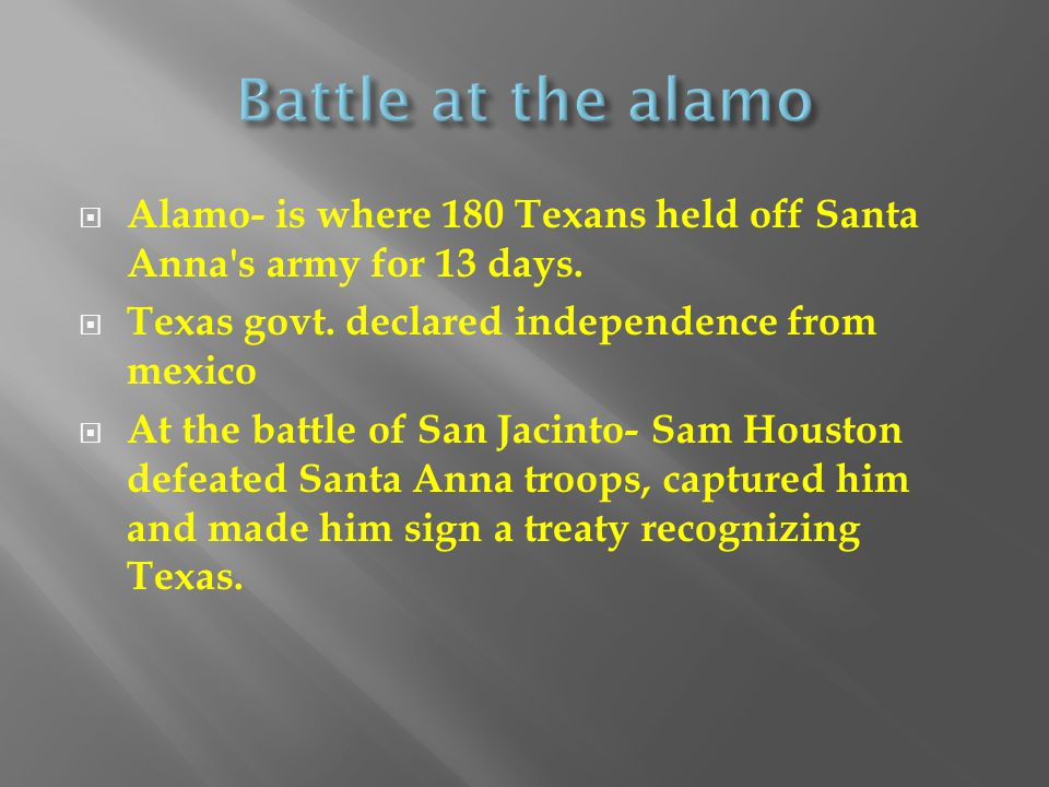  Alamo- is where 180 Texans held off Santa Anna's army for 13 days.  Texas govt. declared independence from mexico  At the battle of San Jacinto- S