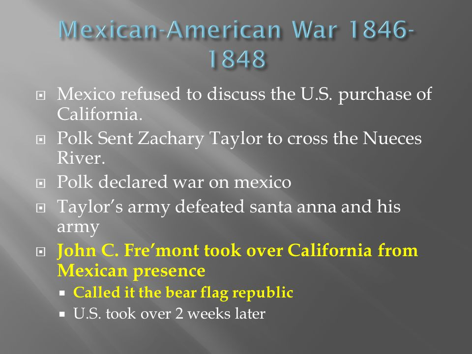  Mexico refused to discuss the U.S. purchase of California.  Polk Sent Zachary Taylor to cross the Nueces River.  Polk declared war on mexico  Tay