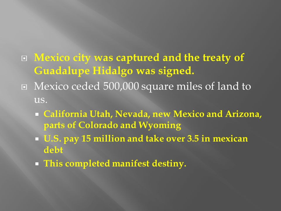 Mexico city was captured and the treaty of Guadalupe Hidalgo was signed.  Mexico ceded 500,000 square miles of land to us.  California Utah, Nevad
