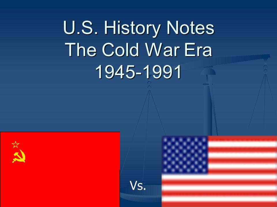 U.S. History Notes The Cold War Era 1945-1991 Vs.