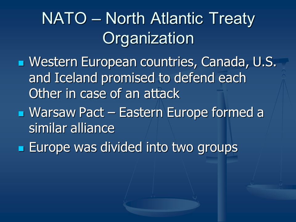 NATO – North Atlantic Treaty Organization Western European countries, Canada, U.S. and Iceland promised to defend each Other in case of an attack West