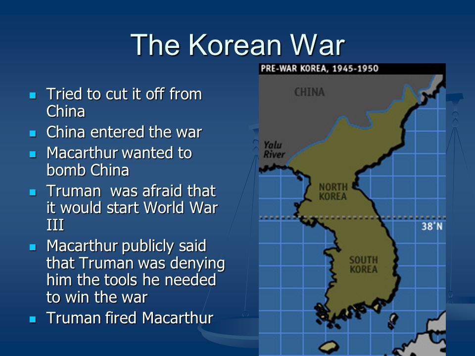 The Korean War Tried to cut it off from China Tried to cut it off from China China entered the war China entered the war Macarthur wanted to bomb China Macarthur wanted to bomb China Truman was afraid that it would start World War III Truman was afraid that it would start World War III Macarthur publicly said that Truman was denying him the tools he needed to win the war Macarthur publicly said that Truman was denying him the tools he needed to win the war Truman fired Macarthur Truman fired Macarthur