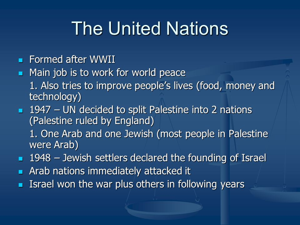 The United Nations Formed after WWII Formed after WWII Main job is to work for world peace Main job is to work for world peace 1.