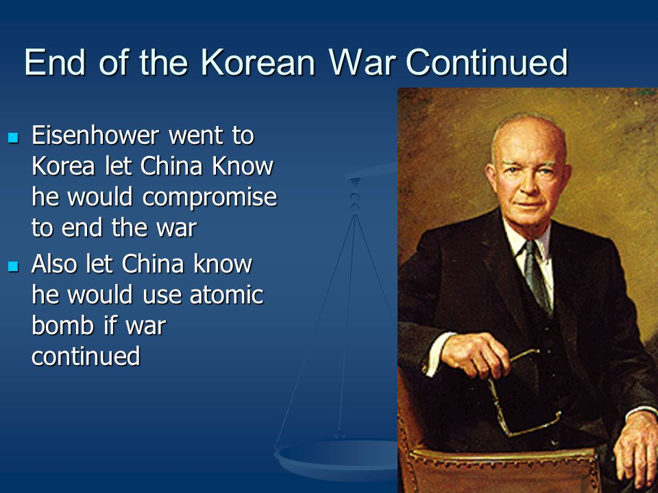 End of the Korean War Continued Eisenhower went to Korea let China Know he would compromise to end the war Eisenhower went to Korea let China Know he would compromise to end the war Also let China know he would use atomic bomb if war continued Also let China know he would use atomic bomb if war continued