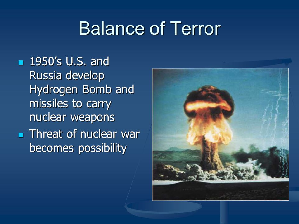 Balance of Terror 1950's U.S. and Russia develop Hydrogen Bomb and missiles to carry nuclear weapons 1950's U.S. and Russia develop Hydrogen Bomb and