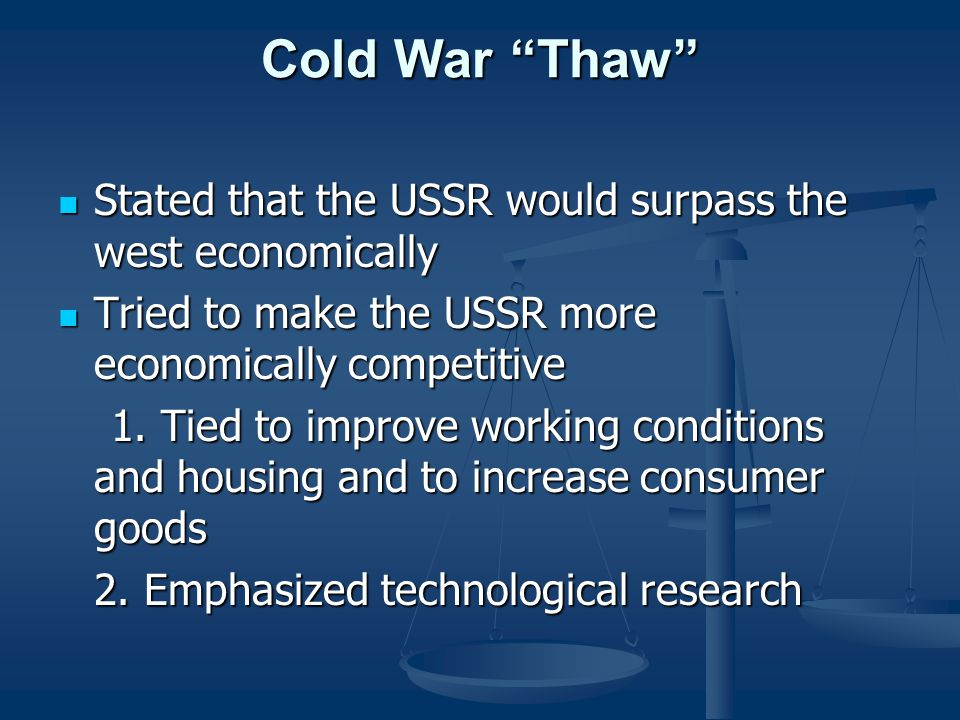 Cold War Thaw Stated that the USSR would surpass the west economically Stated that the USSR would surpass the west economically Tried to make the USSR more economically competitive Tried to make the USSR more economically competitive 1.