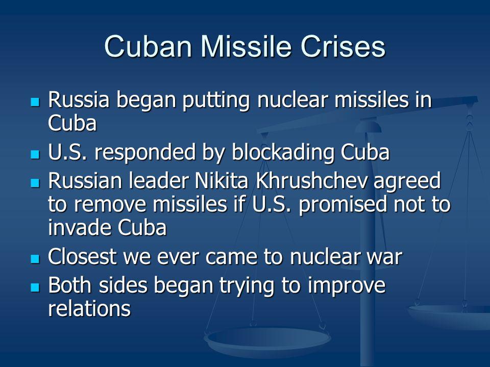 Cuban Missile Crises Russia began putting nuclear missiles in Cuba Russia began putting nuclear missiles in Cuba U.S. responded by blockading Cuba U.S