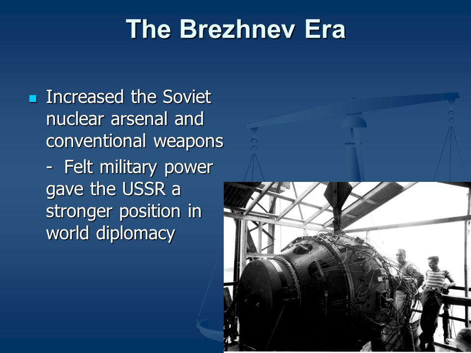 The Brezhnev Era Increased the Soviet nuclear arsenal and conventional weapons Increased the Soviet nuclear arsenal and conventional weapons - Felt military power gave the USSR a stronger position in world diplomacy