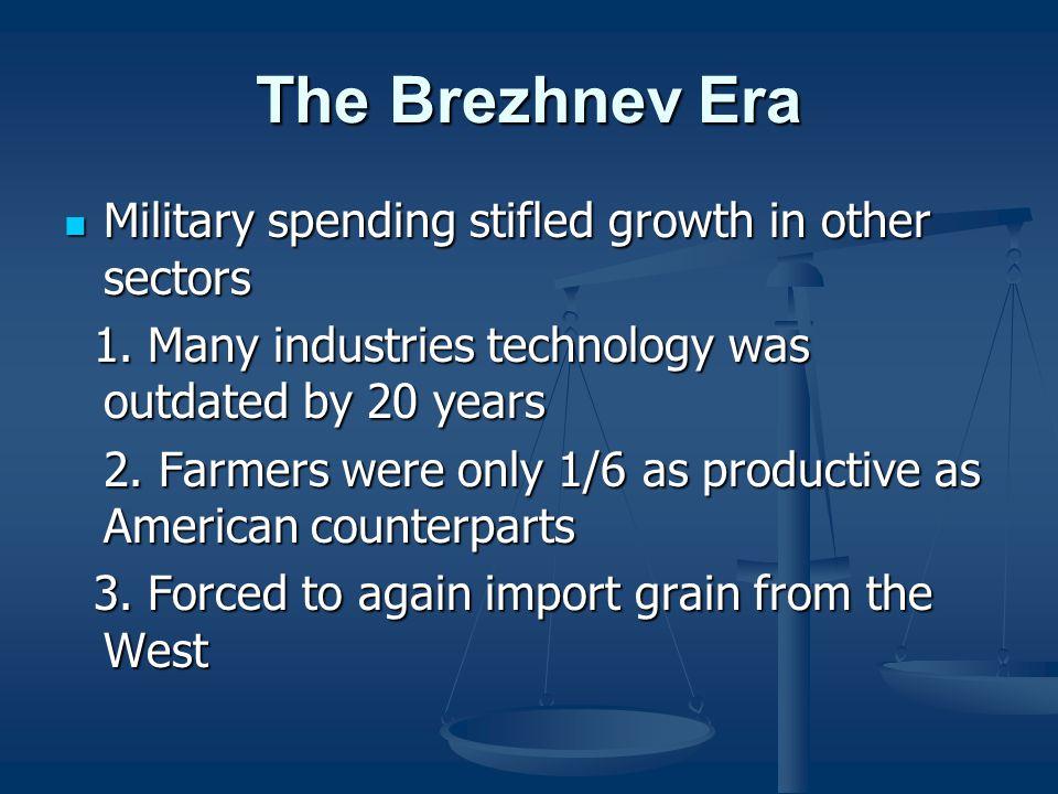 The Brezhnev Era Military spending stifled growth in other sectors Military spending stifled growth in other sectors 1. Many industries technology was