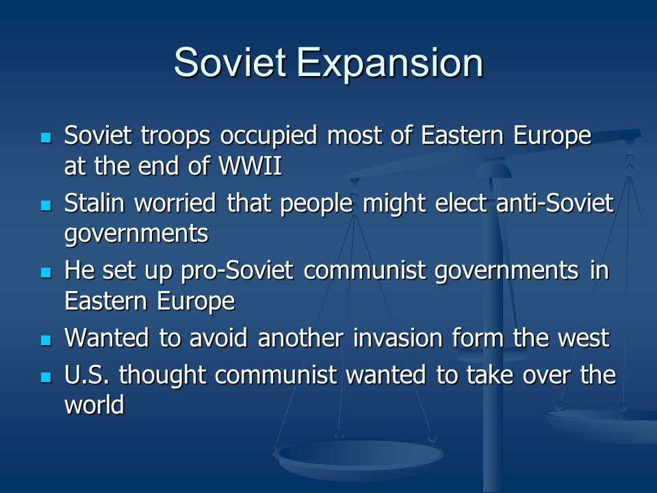 Soviet Expansion Soviet troops occupied most of Eastern Europe at the end of WWII Soviet troops occupied most of Eastern Europe at the end of WWII Stalin worried that people might elect anti-Soviet governments Stalin worried that people might elect anti-Soviet governments He set up pro-Soviet communist governments in Eastern Europe He set up pro-Soviet communist governments in Eastern Europe Wanted to avoid another invasion form the west Wanted to avoid another invasion form the west U.S.