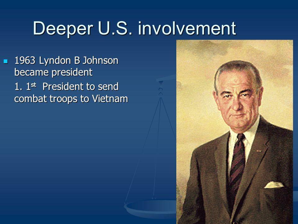 Deeper U.S. involvement 1963 Lyndon B Johnson became president 1963 Lyndon B Johnson became president 1. 1 st President to send combat troops to Vietn