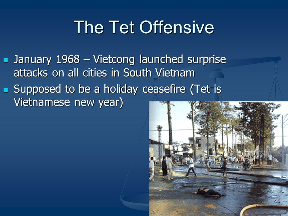 The Tet Offensive January 1968 – Vietcong launched surprise attacks on all cities in South Vietnam January 1968 – Vietcong launched surprise attacks on all cities in South Vietnam Supposed to be a holiday ceasefire (Tet is Vietnamese new year) Supposed to be a holiday ceasefire (Tet is Vietnamese new year)