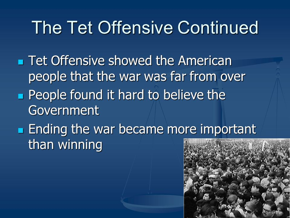 The Tet Offensive Continued Tet Offensive showed the American people that the war was far from over Tet Offensive showed the American people that the war was far from over People found it hard to believe the Government People found it hard to believe the Government Ending the war became more important than winning Ending the war became more important than winning