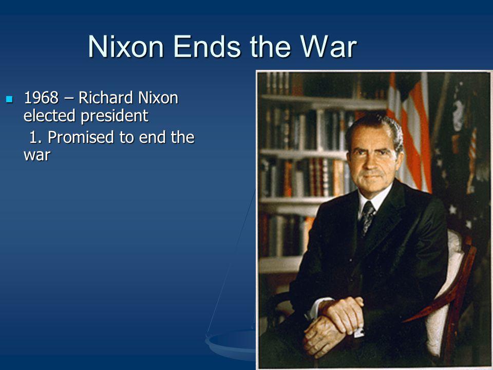 Nixon Ends the War 1968 – Richard Nixon elected president 1968 – Richard Nixon elected president 1. Promised to end the war 1. Promised to end the war