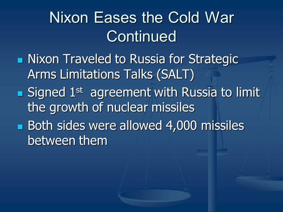 Nixon Eases the Cold War Continued Nixon Traveled to Russia for Strategic Arms Limitations Talks (SALT) Nixon Traveled to Russia for Strategic Arms Limitations Talks (SALT) Signed 1 st agreement with Russia to limit the growth of nuclear missiles Signed 1 st agreement with Russia to limit the growth of nuclear missiles Both sides were allowed 4,000 missiles between them Both sides were allowed 4,000 missiles between them