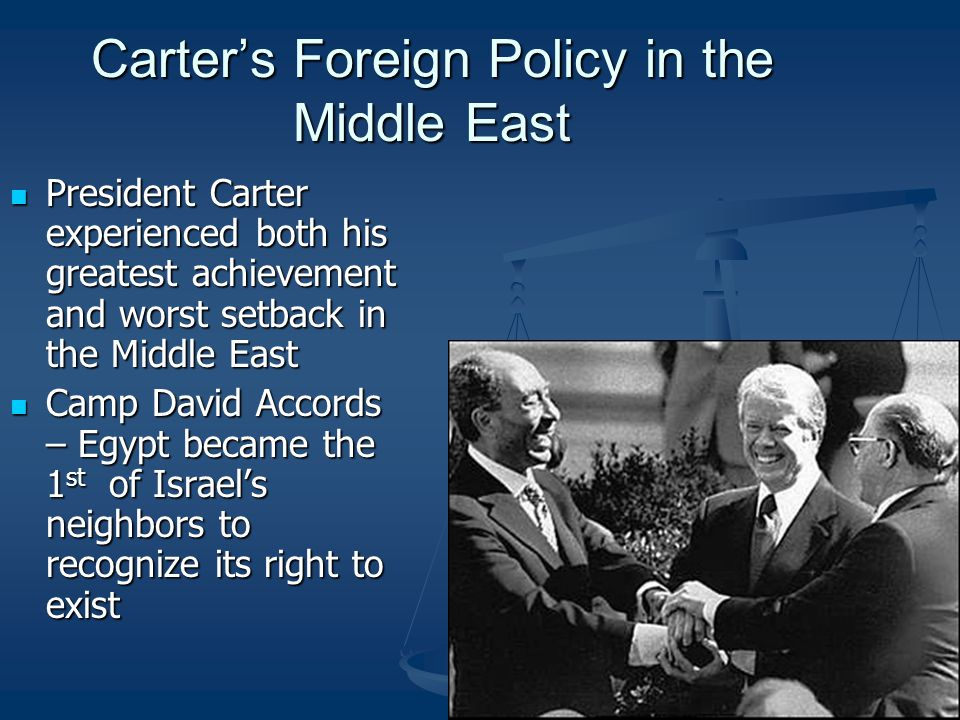 Carter's Foreign Policy in the Middle East President Carter experienced both his greatest achievement and worst setback in the Middle East President Carter experienced both his greatest achievement and worst setback in the Middle East Camp David Accords – Egypt became the 1 st of Israel's neighbors to recognize its right to exist Camp David Accords – Egypt became the 1 st of Israel's neighbors to recognize its right to exist