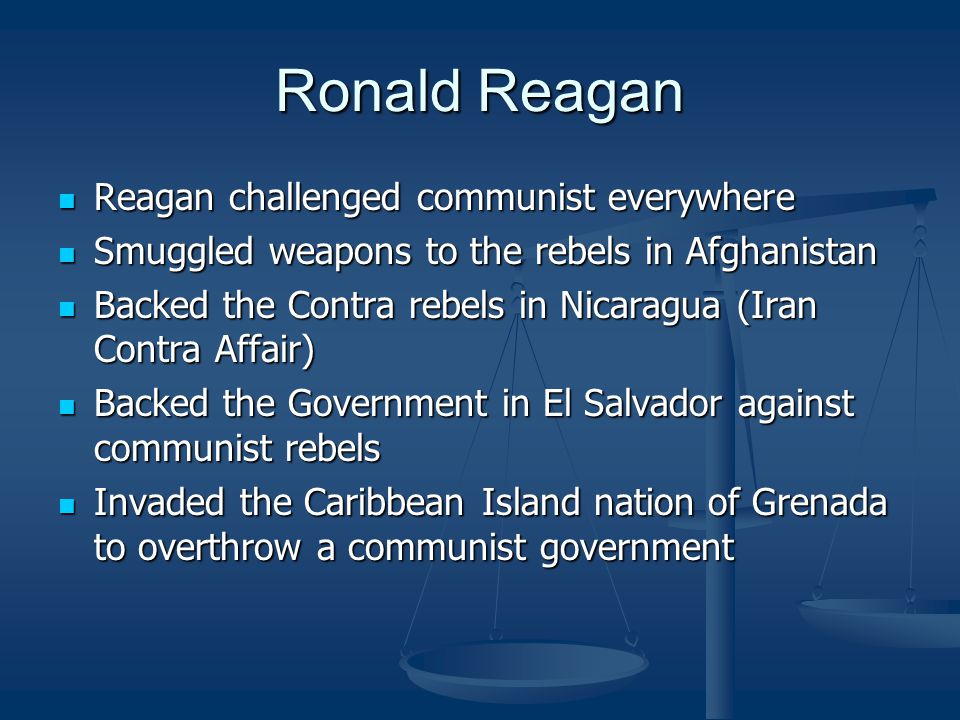 Ronald Reagan Reagan challenged communist everywhere Reagan challenged communist everywhere Smuggled weapons to the rebels in Afghanistan Smuggled weapons to the rebels in Afghanistan Backed the Contra rebels in Nicaragua (Iran Contra Affair) Backed the Contra rebels in Nicaragua (Iran Contra Affair) Backed the Government in El Salvador against communist rebels Backed the Government in El Salvador against communist rebels Invaded the Caribbean Island nation of Grenada to overthrow a communist government Invaded the Caribbean Island nation of Grenada to overthrow a communist government