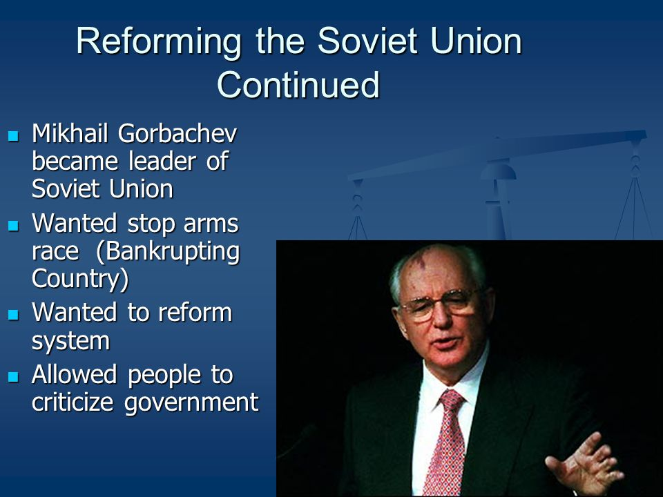 Reforming the Soviet Union Continued Mikhail Gorbachev became leader of Soviet Union Mikhail Gorbachev became leader of Soviet Union Wanted stop arms race (Bankrupting Country) Wanted stop arms race (Bankrupting Country) Wanted to reform system Wanted to reform system Allowed people to criticize government Allowed people to criticize government