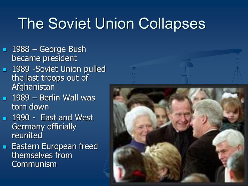 The Soviet Union Collapses 1988 – George Bush became president 1988 – George Bush became president 1989 -Soviet Union pulled the last troops out of Afghanistan 1989 -Soviet Union pulled the last troops out of Afghanistan 1989 – Berlin Wall was torn down 1989 – Berlin Wall was torn down 1990 - East and West Germany officially reunited 1990 - East and West Germany officially reunited Eastern European freed themselves from Communism Eastern European freed themselves from Communism