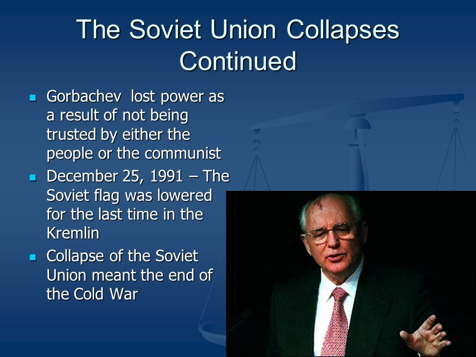 The Soviet Union Collapses Continued Gorbachev lost power as a result of not being trusted by either the people or the communist Gorbachev lost power as a result of not being trusted by either the people or the communist December 25, 1991 – The Soviet flag was lowered for the last time in the Kremlin December 25, 1991 – The Soviet flag was lowered for the last time in the Kremlin Collapse of the Soviet Union meant the end of the Cold War Collapse of the Soviet Union meant the end of the Cold War