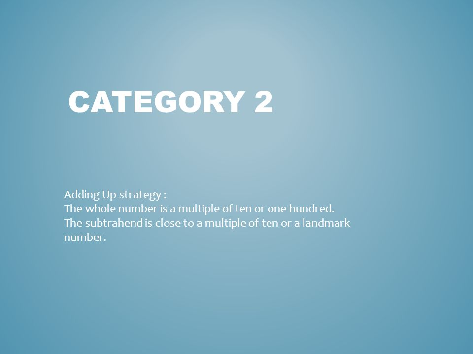 CATEGORY 2 Adding Up strategy : The whole number is a multiple of ten or one hundred.