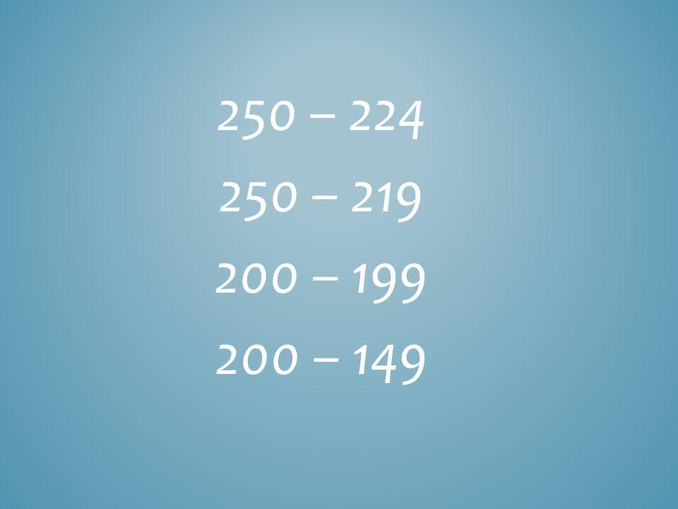 250 – 224 250 – 219 200 – 199 200 – 149