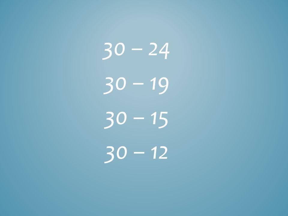 30 – 24 30 – 19 30 – 15 30 – 12
