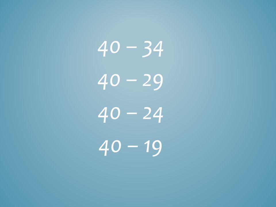 40 – 34 40 – 29 40 – 24 40 – 19