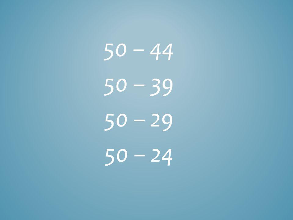 50 – 44 50 – 39 50 – 29 50 – 24