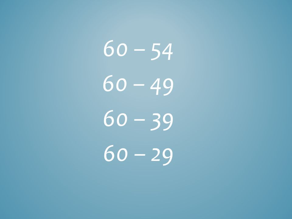 60 – 54 60 – 49 60 – 39 60 – 29