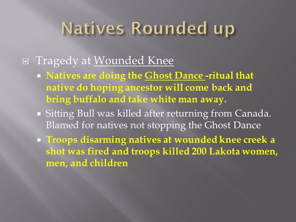  Tragedy at Wounded Knee  Natives are doing the Ghost Dance -ritual that native do hoping ancestor will come back and bring buffalo and take white m