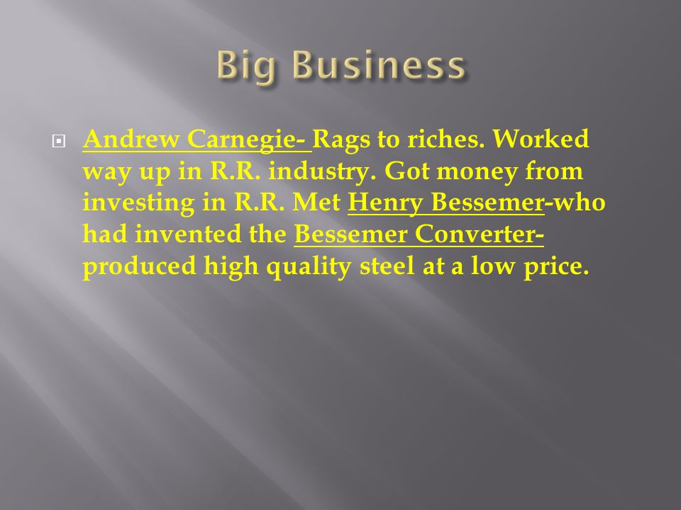  Andrew Carnegie- Rags to riches. Worked way up in R.R. industry. Got money from investing in R.R. Met Henry Bessemer-who had invented the Bessemer C