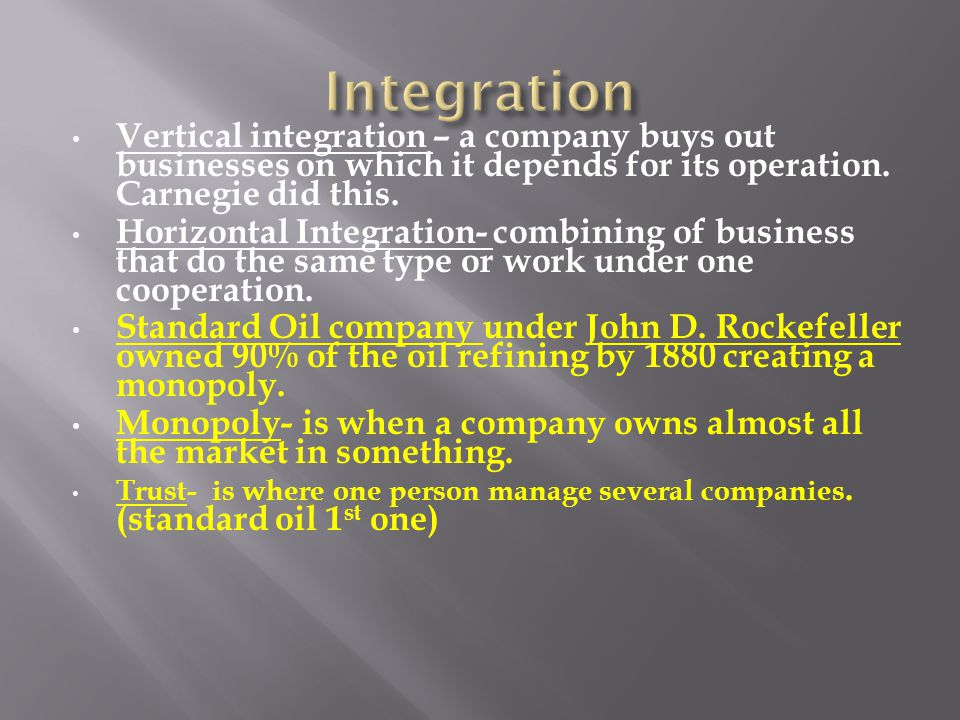 Vertical integration – a company buys out businesses on which it depends for its operation. Carnegie did this. Horizontal Integration- combining of bu