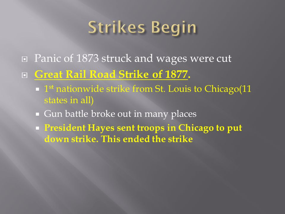  Panic of 1873 struck and wages were cut  Great Rail Road Strike of 1877.  1 st nationwide strike from St. Louis to Chicago(11 states in all)  Gun